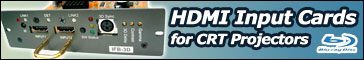 Add an HDMI 1.3 input card to your CRT projector to watch Blu-Ray and HD at up to 1080p FULLHD!
